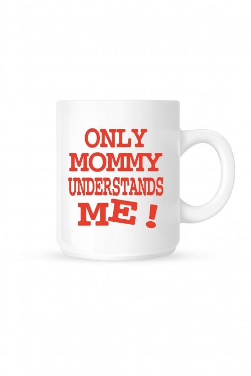 Mug Only Mommy understands me !
